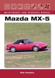 Mazda MX-5 Maintenance and Upgrades Manual ebook by Rob Hawkins