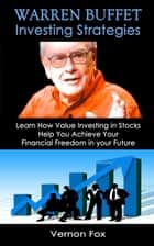 Warren Buffett Investing Strategies: Learn How Value Investing in Stocks Help You Achieve Your Financial Freedom in your Future ebook by Vernon Fox