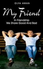 My Friend ~ In Friendship We Share Good and Bad ebook by Olya Aman