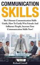 Communication Skills: The Ultimate Communication Skills Guide, How To Easily Win Friends And Influence People, Increase Your Communication Skills Now! ebook by Richard Carroll