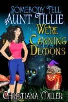 Somebody Tell Aunt Tillie We're Canning Demons ebook by Christiana Miller