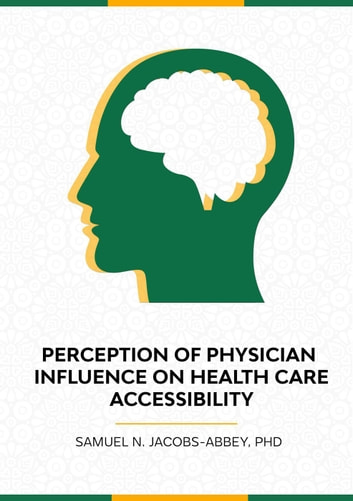 The Perceptions of Physician Influence on Healthcare Accessibility ebook by Samuel N. Jacobs - Abbey