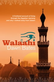 Walaahi: A Firsthand Account of Living Through the Egyptian Uprising and Why I Walked Away From Islaam - The Trilogy of Life Itself, #2 ebook by Dawn Bates
