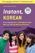 Instant Korean - How to Express Over 1,000 Different Ideas with Just 100 Key Words and Phrases! (A Korean Language Phrasebook) ebook by