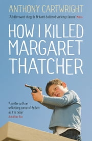 How I Killed Margaret Thatcher ebook by Anthony Cartwright