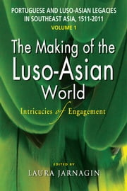 Portuguese and Luso-Asian Legacies in Southeast Asia, 1511-2011, vol. 1: The Making of the Luso-Asian World: Intricacies of Engagement ebook by Laura Jarnagin