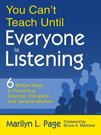 You Can't Teach Until Everyone Is Listening - Six Simple Steps to Preventing Disorder, Disruption, and General Mayhem ebook by Marilyn L. Page
