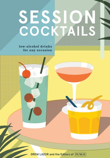Session Cocktails - Low-Alcohol Drinks for Any Occasion eBook by Drew Lazor,Editors of PUNCH