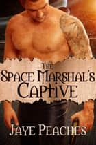 The Space Marshal's Captive ebook by Jaye Peaches