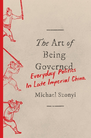The Art of Being Governed - Everyday Politics in Late Imperial China ebook by Michael Szonyi