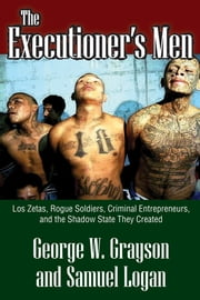 The Executioner's Men - Los Zetas, Rogue Soldiers, Criminal Entrepreneurs, and the Shadow State They Created ebook by George W. Grayson,Samuel Logan