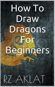 How To Draw Dragons For Beginners ebook by RZ Aklat