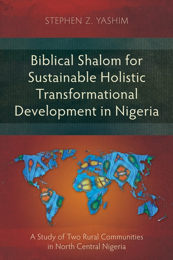 Biblical Shalom for Sustainable Holistic Transformational Development in Nigeria - A Study of Two Rural Communities in North Central Nigeria ebook by Stephen Z. Yashim