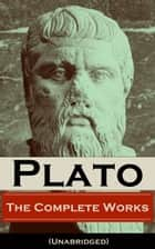 The Complete Works of Plato (Unabridged) - From the greatest Greek philosopher, known for The Republic, Symposium, Apology, Phaedrus, Laws, Crito, Phaedo, Timaeus, Meno, Euthyphro, Gorgias, Parmenides, Protagoras, Statesman and Critias ebook by Plato