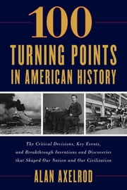 "100 Turning Points in American History ebook by Alan Axelrod, author of ""Generals South, Generals North"""