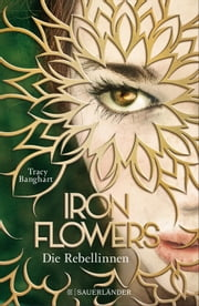 Iron Flowers - Die Rebellinnen ebook by Anna Julia Strüh, Tracy Banghart