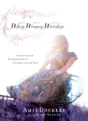 When Women Worship - Creating an Atmosphere of Intimacy with God ebook by Amie Dockery,Mary Alessi,Martha Munizzi
