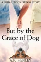 But by the Grace of Dog ebook by A.F. Henley