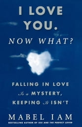 I Love You. Now What? - Falling in Love is a Mystery, Keeping It Isn't ebook by Mabel Iam