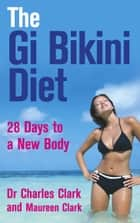 The Gi Bikini Diet - 28 Days to a New Body eBook by Dr Charles Clark & Maureen Clark, Dr Charles Clark, Maureen Clark