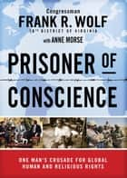 Prisoner of Conscience - One Man's Crusade for Global Human and Religious Rights ebook by Frank Wolf, Anne Morse