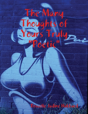 "The Many Thoughts of Yours Truly ""Poetic"" ebook by Roscelle Jadine Hubbard"