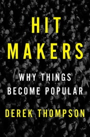 Hit Makers - Why Things Become Popular ebook by Derek Thompson
