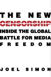 The New Censorship - Inside the Global Battle for Media Freedom ebook by Joel Simon