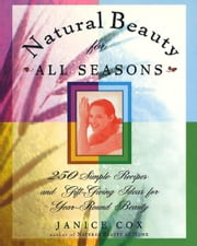 Natural Beauty for All Seasons - 250 Simple Recipes And Gift-Giving Ideas For Year-Round Beauty ebook by Janice Cox