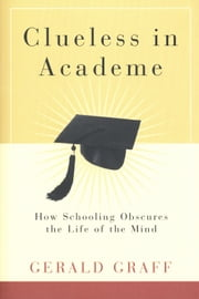 Clueless in Academe - How Schooling Obscures the Life of the Mind ebook by Professor Gerald Graff