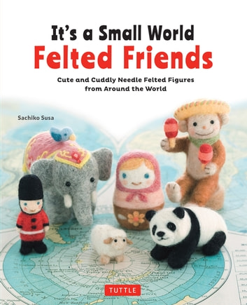 It's a Small World Felted Friends - Cute and Cuddly Needle Felted Figures from Around the World ebook by Sachiko Susa