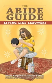 The Abide Guide - Living Like Lebowski ebook by Oliver Benjamin,Dwayne Eutsey
