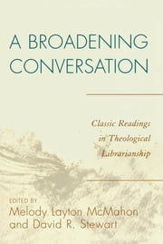 A Broadening Conversation - Classic Readings in Theological Librarianship ebook by Melody Layton McMahon,David R. Stewart