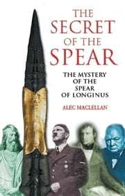 The Secret of the Spear: The Mystery of the Spear of Longinus ebook by MacLellan, Alec