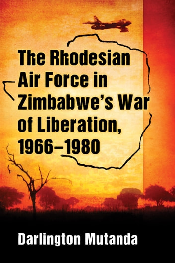 The Rhodesian Air Force in Zimbabwe's War of Liberation, 1966-1980 eBook by Darlington Mutanda