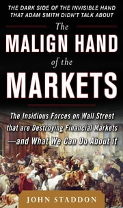 The Malign Hand of the Markets: The Insidious Forces on Wall Street that are Destroying Financial Markets – and What We Can Do About it ebook by John Staddon