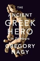 The Ancient Greek Hero in 24 Hours ebook by Gregory Nagy