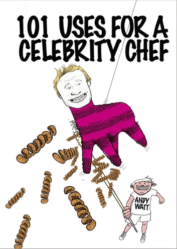 101 Uses for a Celebrity Chef ebook by Andy Watt