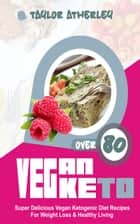Vegan Keto - 80+ Super Delicious Vegan Ketogenic Diet Recipes For Weight Loss & Healthy Living ebook by Taylor Atherley