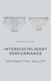 Interdisciplinary Performance - Reformatting Reality ebook by Natasha Lushetich