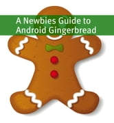 A Newbies Guide to Android Gingerbread - Getting the Most Out of Android ebook by Minute Help Guides