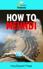 How To Mehndi: Your Step-By-Step Guide To Drawing And Applying Mehndi ebook by HowExpert