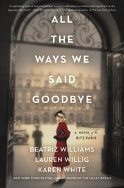 All the Ways We Said Goodbye - A Novel of the Ritz Paris ebook by Beatriz Williams, Lauren Willig, Karen White