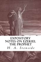 Expository Notes on Ezekiel the Prophet ebook by H. A. Ironside