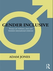Gender Inclusive - Essays on violence, men, and feminist international relations ebook by Adam Jones