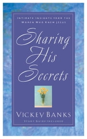 Sharing His Secrets - Intimate Insights from the Women Who Knew Jesus ebook by Vickey Banks