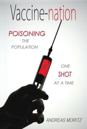 Vaccine-nation: Poisoning the Population, One Shot at a Time ebook by Moritz, Andreas