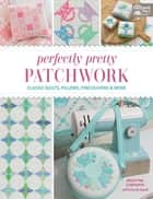 Perfectly Pretty Patchwork - Classic Quilts, Pillows, Pincushions & More ebook by Kristyne Czepuryk