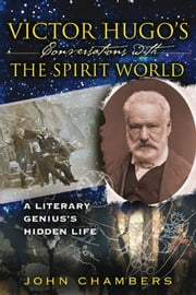 Victor Hugo's Conversations with the Spirit World - A Literary Genius's Hidden Life ebook by John Chambers