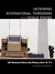 Deterring International Terrorism and Rogue States - US National Security Policy after 9/11 ebook by James H. Lebovic